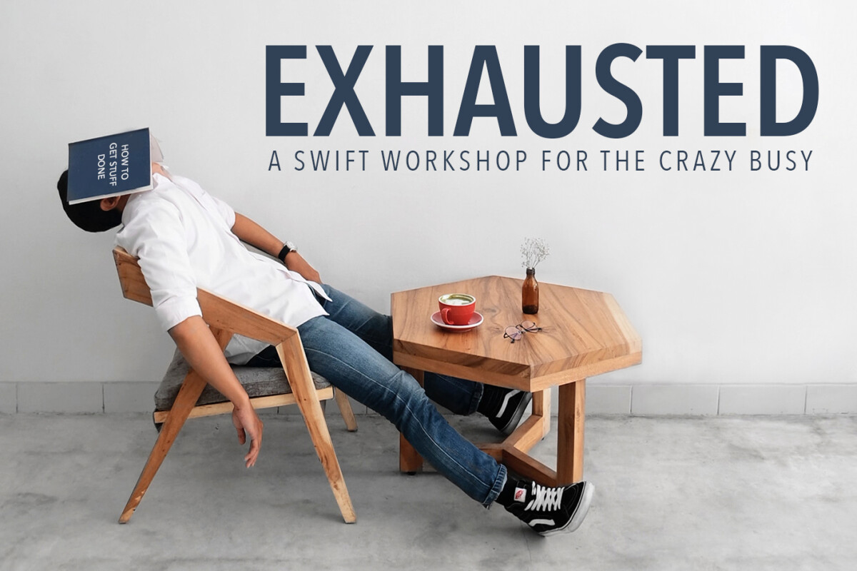 Exhausted: A Swift Workshop for the Crazy Busy